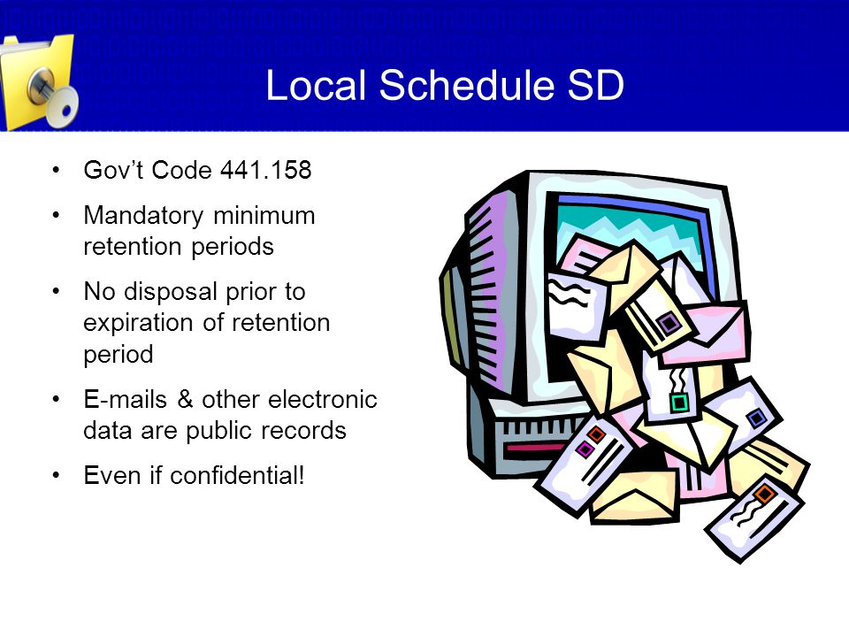 Local Schedule SD Gov't Code 441.158 Mandatory minimum retention periods No disposal prior to expiration of retention period E-mails & other electroni