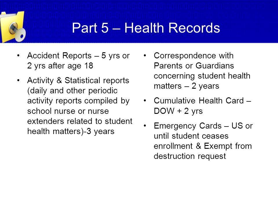 Part 5 – Health Records Accident Reports – 5 yrs or 2 yrs after age 18 Activity & Statistical reports (daily and other periodic activity reports compi