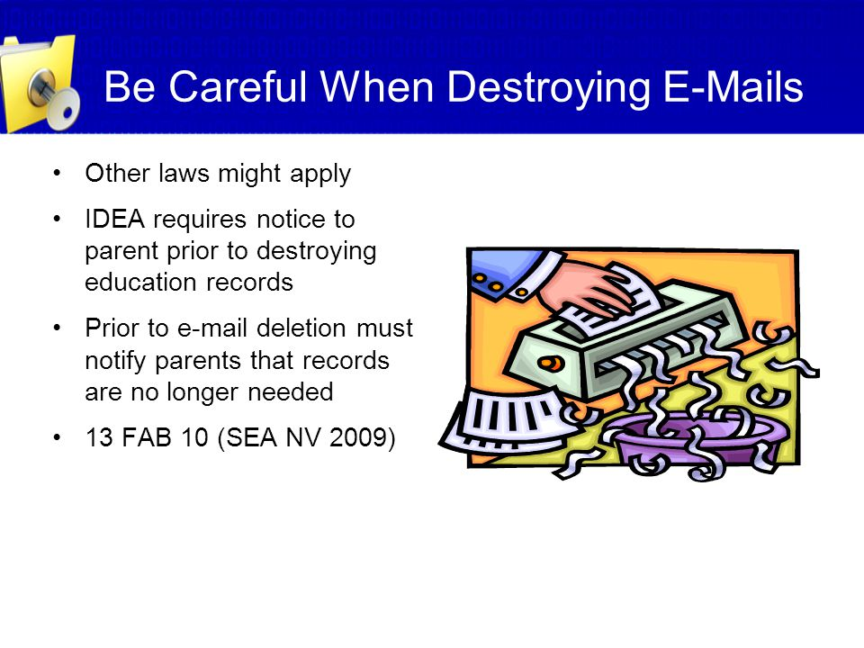 Be Careful When Destroying E-Mails Other laws might apply IDEA requires notice to parent prior to destroying education records Prior to e-mail deletio