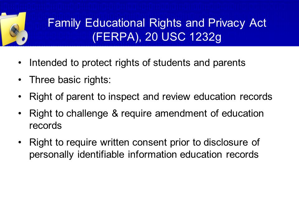Family Educational Rights and Privacy Act (FERPA), 20 USC 1232g Intended to protect rights of students and parents Three basic rights: Right of parent