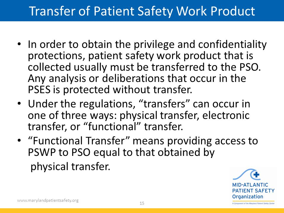 www.marylandpatientsafety.org 15 Transfer of Patient Safety Work Product In order to obtain the privilege and confidentiality protections, patient safety work product that is collected usually must be transferred to the PSO.