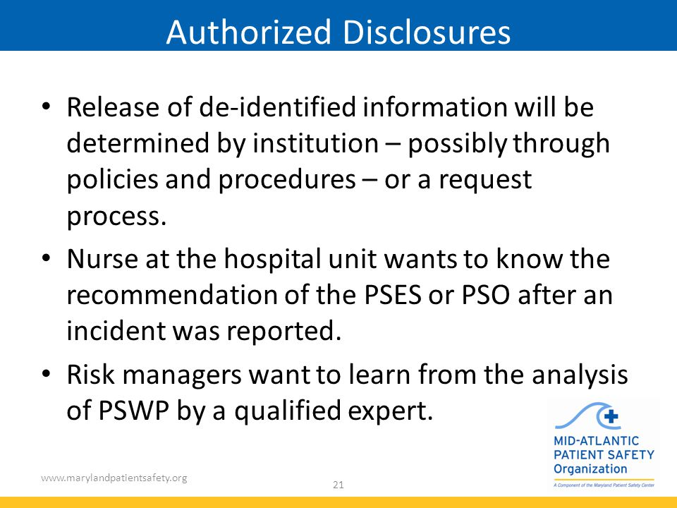 www.marylandpatientsafety.org 21 Authorized Disclosures Release of de-identified information will be determined by institution – possibly through policies and procedures – or a request process.