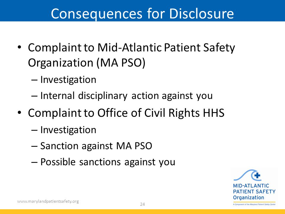 www.marylandpatientsafety.org 24 Consequences for Disclosure Complaint to Mid-Atlantic Patient Safety Organization (MA PSO) – Investigation – Internal disciplinary action against you Complaint to Office of Civil Rights HHS – Investigation – Sanction against MA PSO – Possible sanctions against you