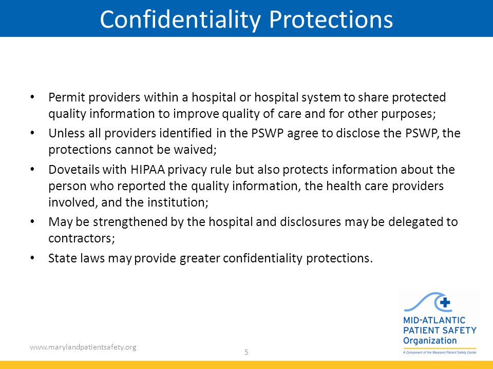 www.marylandpatientsafety.org 5 Confidentiality Protections Permit providers within a hospital or hospital system to share protected quality information to improve quality of care and for other purposes; Unless all providers identified in the PSWP agree to disclose the PSWP, the protections cannot be waived; Dovetails with HIPAA privacy rule but also protects information about the person who reported the quality information, the health care providers involved, and the institution; May be strengthened by the hospital and disclosures may be delegated to contractors; State laws may provide greater confidentiality protections.