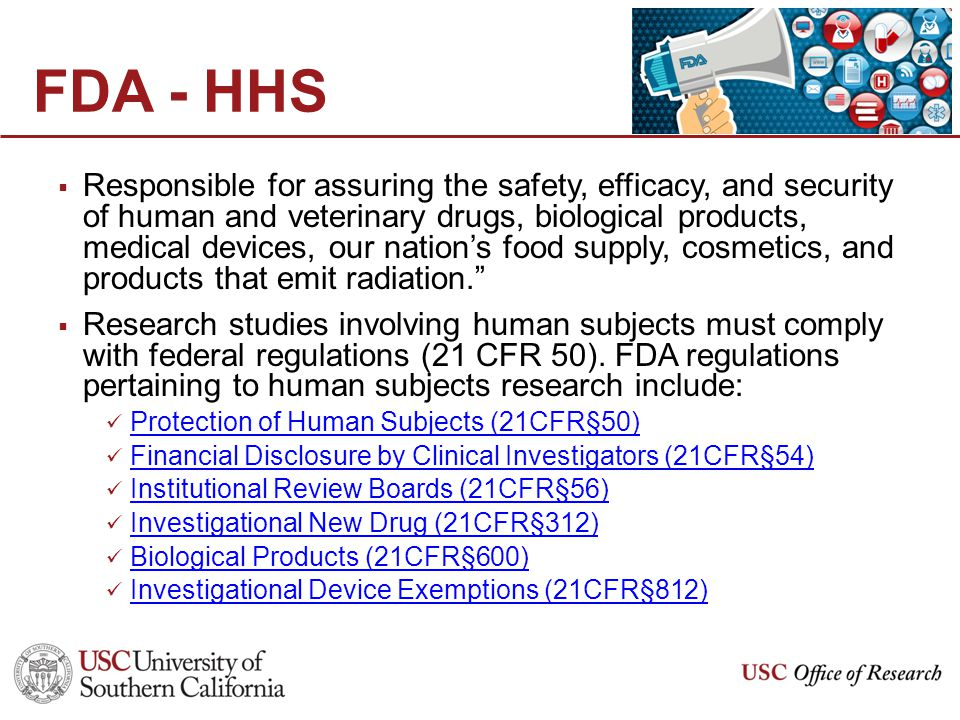 FDA - HHS  Responsible for assuring the safety, efficacy, and security of human and veterinary drugs, biological products, medical devices, our nation's food supply, cosmetics, and products that emit radiation.  Research studies involving human subjects must comply with federal regulations (21 CFR 50).