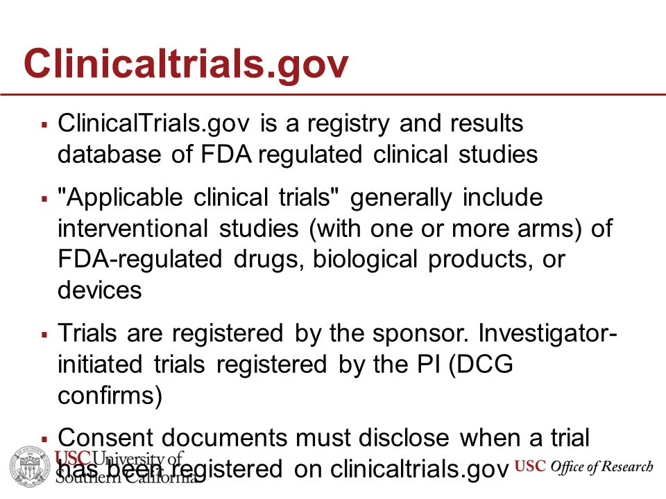Clinicaltrials.gov  ClinicalTrials.gov is a registry and results database of FDA regulated clinical studies  Applicable clinical trials generally include interventional studies (with one or more arms) of FDA-regulated drugs, biological products, or devices  Trials are registered by the sponsor.