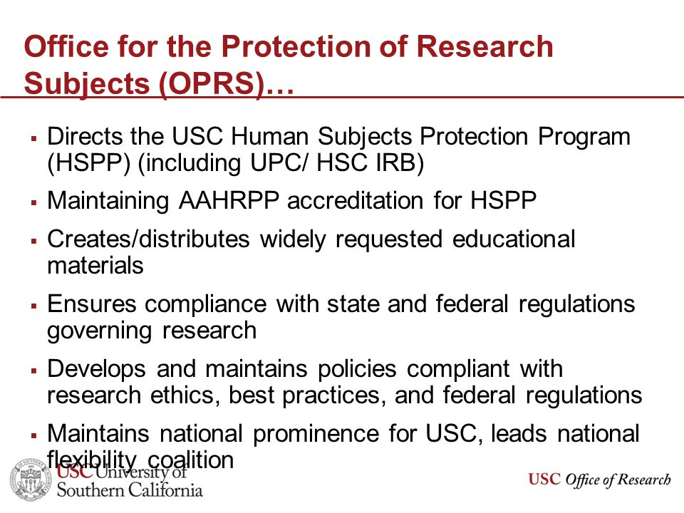 Office for the Protection of Research Subjects (OPRS)…  Directs the USC Human Subjects Protection Program (HSPP) (including UPC/ HSC IRB)  Maintaining AAHRPP accreditation for HSPP  Creates/distributes widely requested educational materials  Ensures compliance with state and federal regulations governing research  Develops and maintains policies compliant with research ethics, best practices, and federal regulations  Maintains national prominence for USC, leads national flexibility coalition