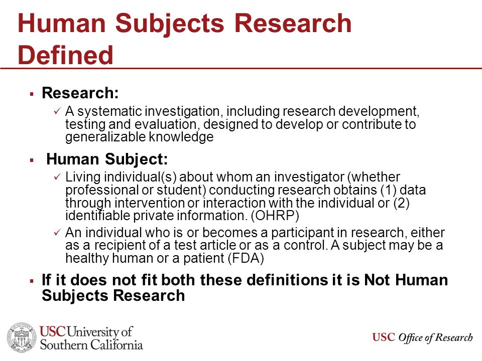 Human Subjects Research Defined  Research: A systematic investigation, including research development, testing and evaluation, designed to develop or contribute to generalizable knowledge  Human Subject: Living individual(s) about whom an investigator (whether professional or student) conducting research obtains (1) data through intervention or interaction with the individual or (2) identifiable private information.