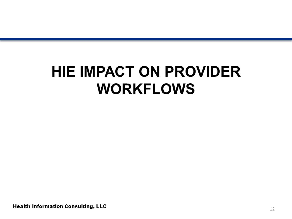Health Information Consulting, LLC HIE IMPACT ON PROVIDER WORKFLOWS 12