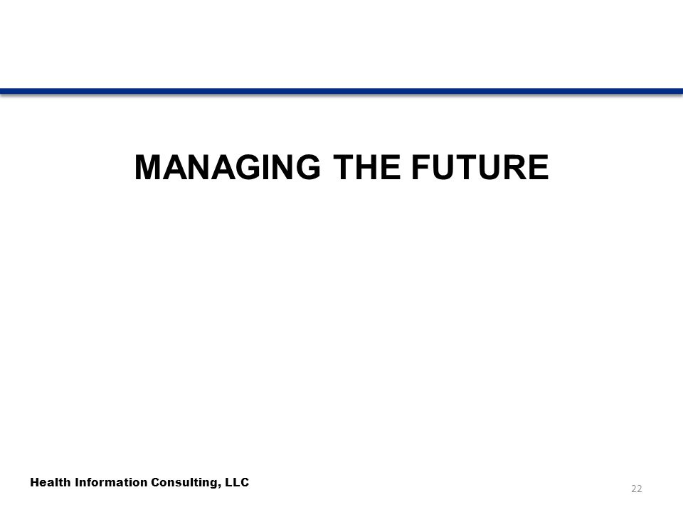 Health Information Consulting, LLC MANAGING THE FUTURE 22