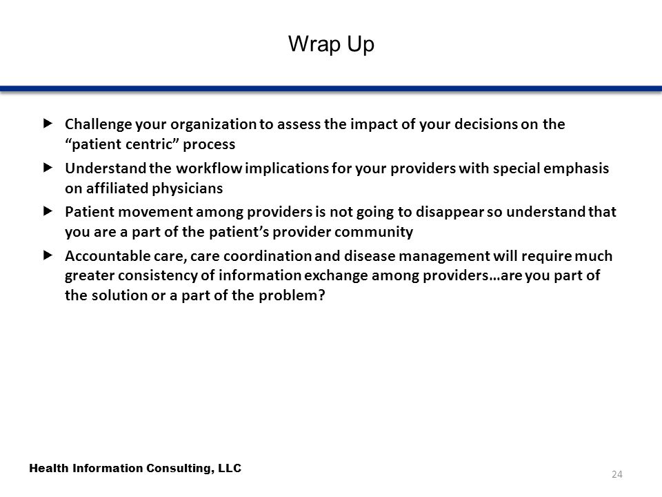 """Health Information Consulting, LLC Wrap Up  Challenge your organization to assess the impact of your decisions on the """"patient centric"""" process  Und"""