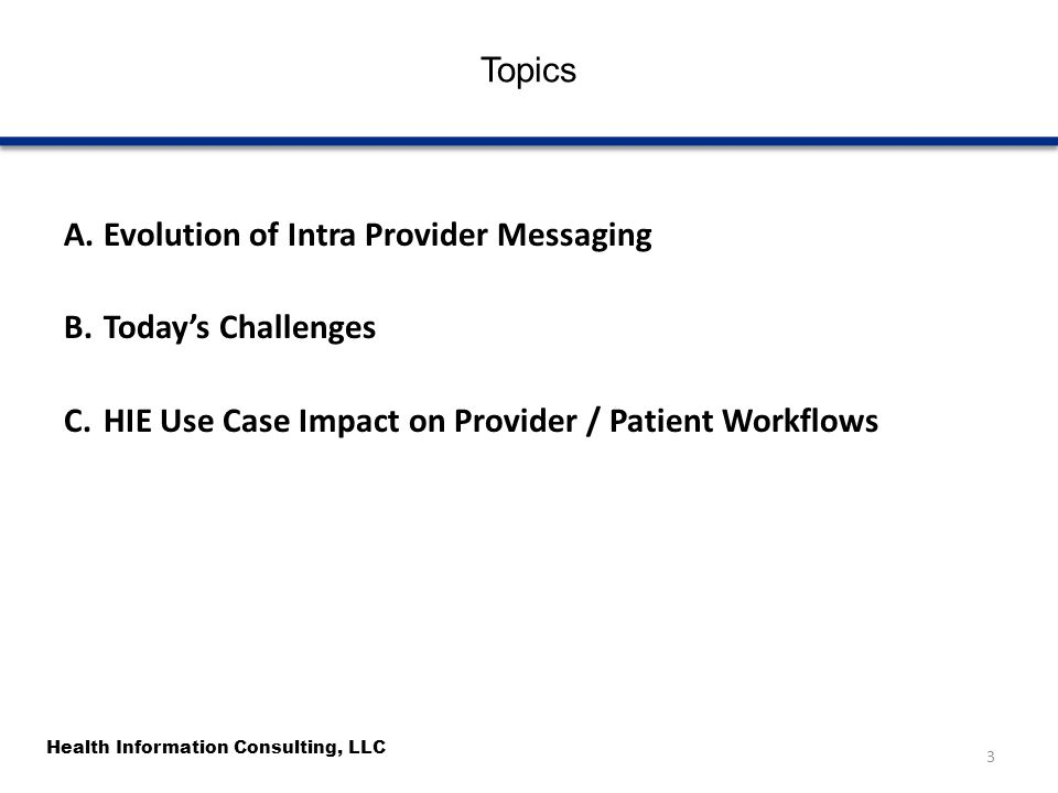 Health Information Consulting, LLC Topics A.Evolution of Intra Provider Messaging B.Today's Challenges C.HIE Use Case Impact on Provider / Patient Wor