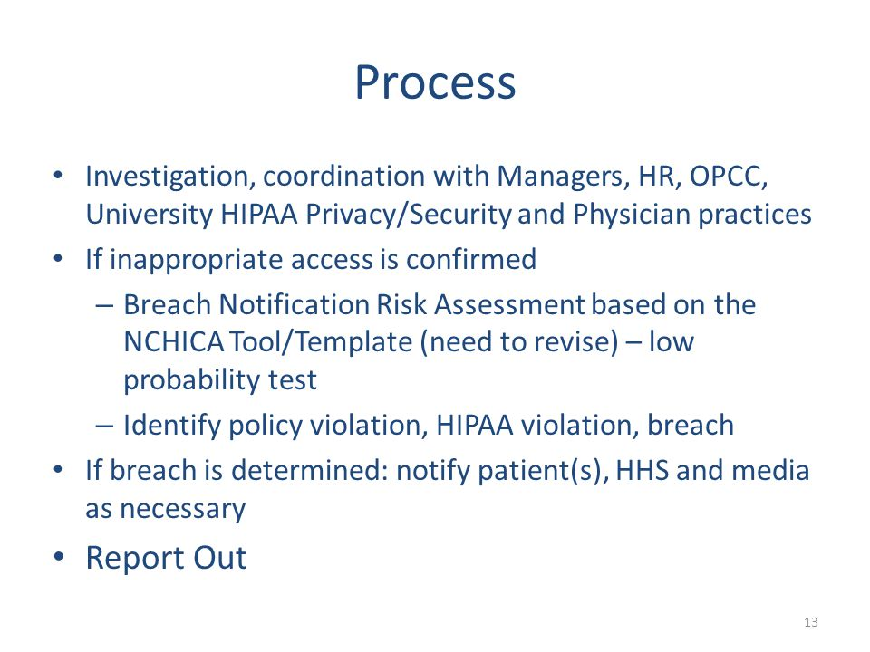 Process Investigation, coordination with Managers, HR, OPCC, University HIPAA Privacy/Security and Physician practices If inappropriate access is confirmed – Breach Notification Risk Assessment based on the NCHICA Tool/Template (need to revise) – low probability test – Identify policy violation, HIPAA violation, breach If breach is determined: notify patient(s), HHS and media as necessary Report Out 13
