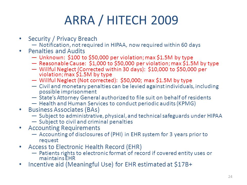 Security / Privacy Breach —Notification, not required in HIPAA, now required within 60 days Penalties and Audits —Unknown: $100 to $50,000 per violation; max $1.5M by type —Reasonable Cause: $1,000 to $50,000 per violation; max $1.5M by type —Willful Neglect (Corrected within 30 days): $10,000 to $50,000 per violation; max $1.5M by type —Willful Neglect (Not corrected): $50,000; max $1.5M by type —Civil and monetary penalties can be levied against individuals, including possible imprisonment —State's Attorney General authorized to file suit on behalf of residents —Health and Human Services to conduct periodic audits (KPMG) Business Associates (BAs) —Subject to administrative, physical, and technical safeguards under HIPAA —Subject to civil and criminal penalties Accounting Requirements —Accounting of disclosures of (PHI) in EHR system for 3 years prior to request Access to Electronic Health Record (EHR) —Patients rights to electronic format of record if covered entity uses or maintains EHR Incentive aid (Meaningful Use) for EHR estimated at $17B+ 24 ARRA / HITECH 2009