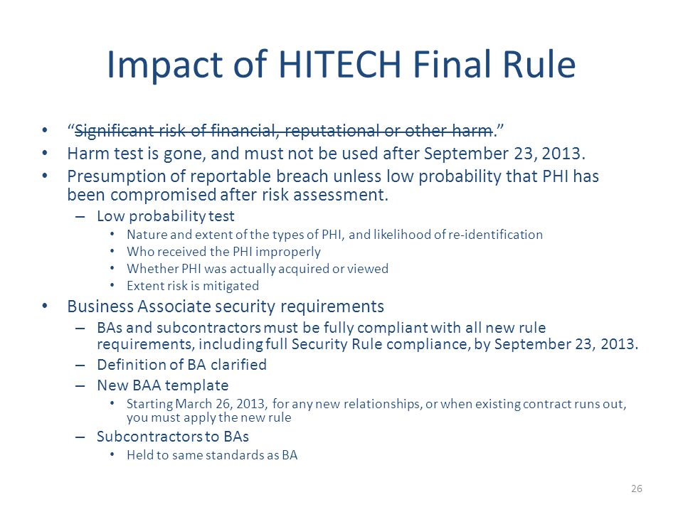 Impact of HITECH Final Rule Significant risk of financial, reputational or other harm. Harm test is gone, and must not be used after September 23, 2013.