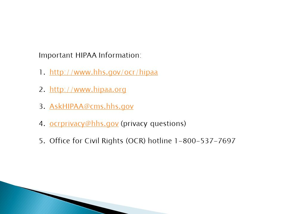 Important HIPAA Information: 1.http://www.hhs.gov/ocr/hipaahttp://www.hhs.gov/ocr/hipaa 2.http://www.hipaa.orghttp://www.hipaa.org 3.AskHIPAA@cms.hhs.govAskHIPAA@cms.hhs.gov 4.ocrprivacy@hhs.gov (privacy questions)ocrprivacy@hhs.gov 5.Office for Civil Rights (OCR) hotline 1-800-537-7697