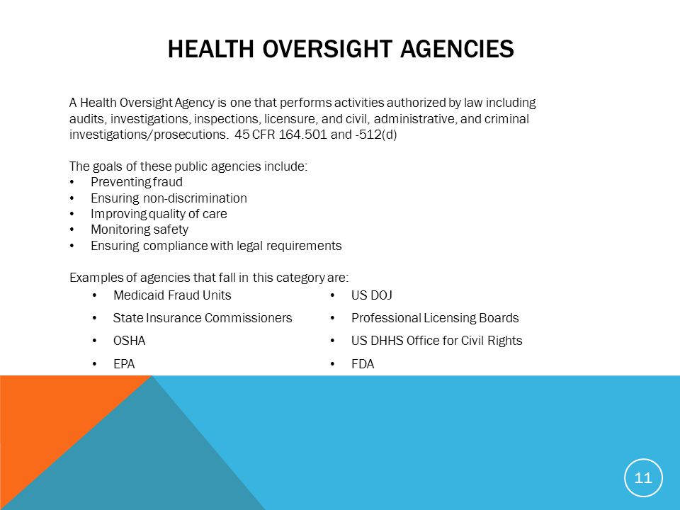 HEALTH OVERSIGHT AGENCIES 11 A Health Oversight Agency is one that performs activities authorized by law including audits, investigations, inspections, licensure, and civil, administrative, and criminal investigations/prosecutions.