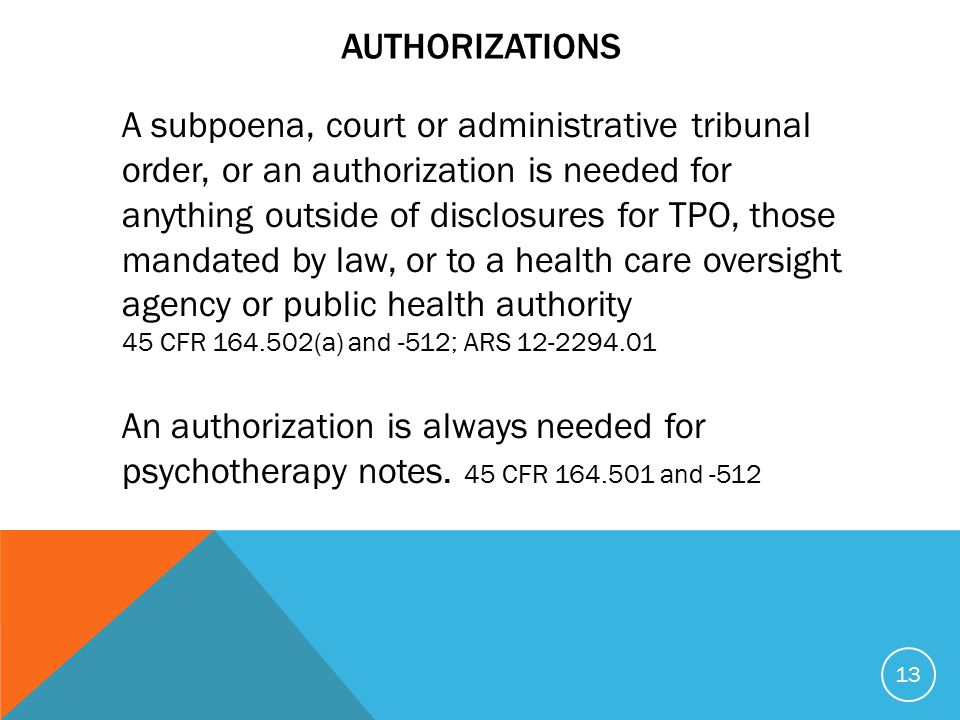 AUTHORIZATIONS A subpoena, court or administrative tribunal order, or an authorization is needed for anything outside of disclosures for TPO, those mandated by law, or to a health care oversight agency or public health authority 45 CFR 164.502(a) and -512; ARS 12-2294.01 An authorization is always needed for psychotherapy notes.