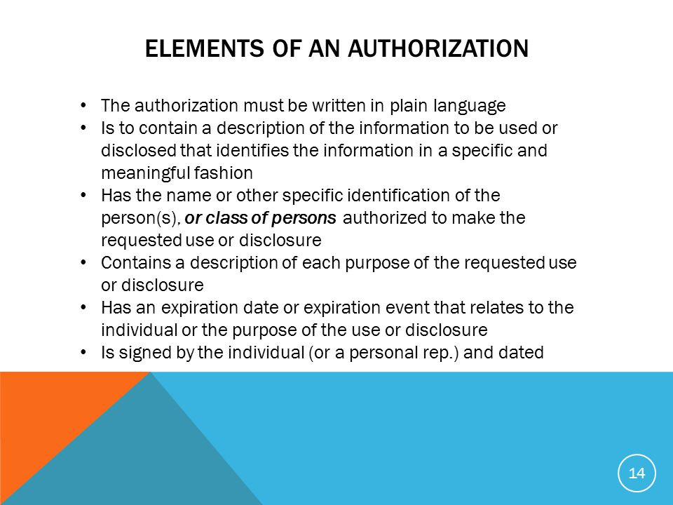 ELEMENTS OF AN AUTHORIZATION The authorization must be written in plain language Is to contain a description of the information to be used or disclosed that identifies the information in a specific and meaningful fashion Has the name or other specific identification of the person(s), or class of persons authorized to make the requested use or disclosure Contains a description of each purpose of the requested use or disclosure Has an expiration date or expiration event that relates to the individual or the purpose of the use or disclosure Is signed by the individual (or a personal rep.) and dated 14