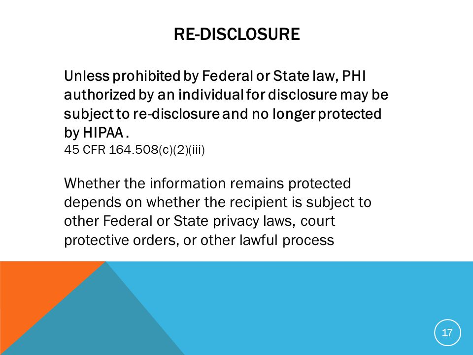RE-DISCLOSURE Unless prohibited by Federal or State law, PHI authorized by an individual for disclosure may be subject to re-disclosure and no longer protected by HIPAA.