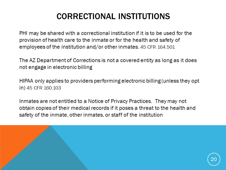 CORRECTIONAL INSTITUTIONS 20 PHI may be shared with a correctional institution if it is to be used for the provision of health care to the inmate or for the health and safety of employees of the institution and/or other inmates.