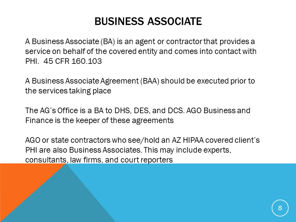 BUSINESS ASSOCIATE A Business Associate (BA) is an agent or contractor that provides a service on behalf of the covered entity and comes into contact with PHI.