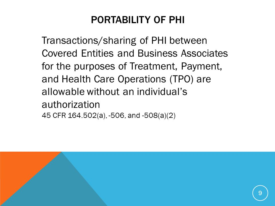 PORTABILITY OF PHI Transactions/sharing of PHI between Covered Entities and Business Associates for the purposes of Treatment, Payment, and Health Care Operations (TPO) are allowable without an individual's authorization 45 CFR 164.502(a), -506, and -508(a)(2) 9