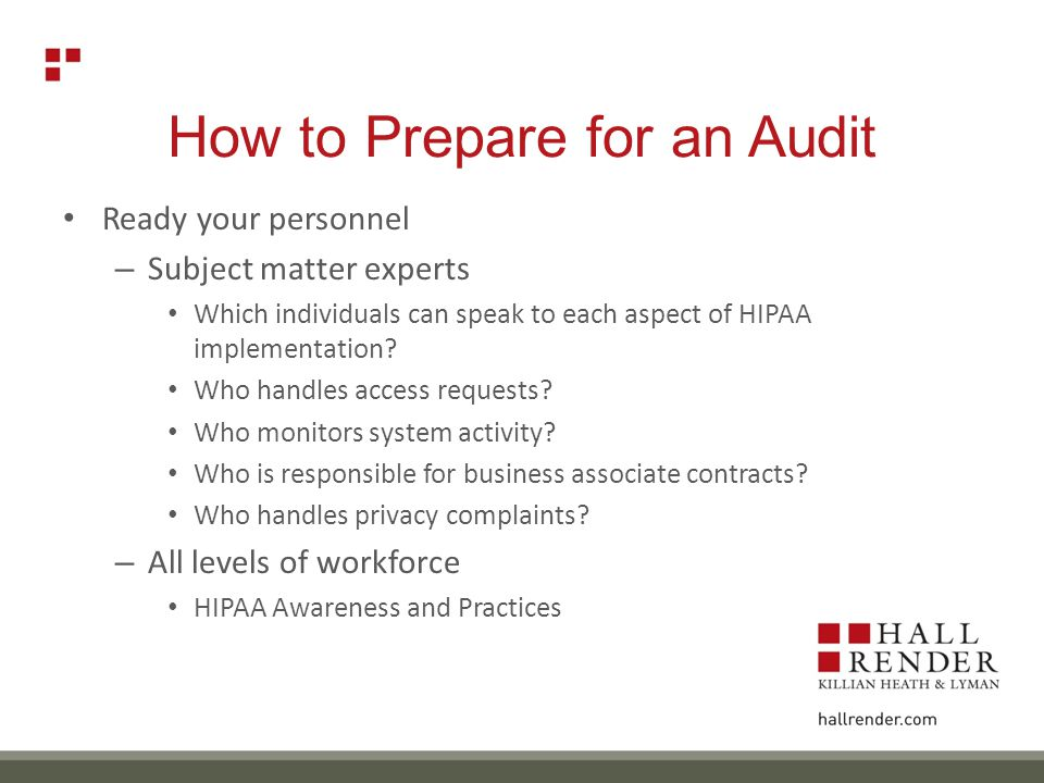 How to Prepare for an Audit Ready your personnel – Subject matter experts Which individuals can speak to each aspect of HIPAA implementation.