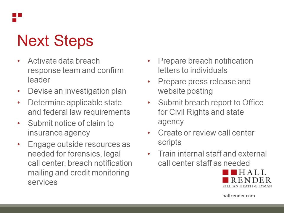 Next Steps Activate data breach response team and confirm leader Devise an investigation plan Determine applicable state and federal law requirements Submit notice of claim to insurance agency Engage outside resources as needed for forensics, legal call center, breach notification mailing and credit monitoring services Prepare breach notification letters to individuals Prepare press release and website posting Submit breach report to Office for Civil Rights and state agency Create or review call center scripts Train internal staff and external call center staff as needed