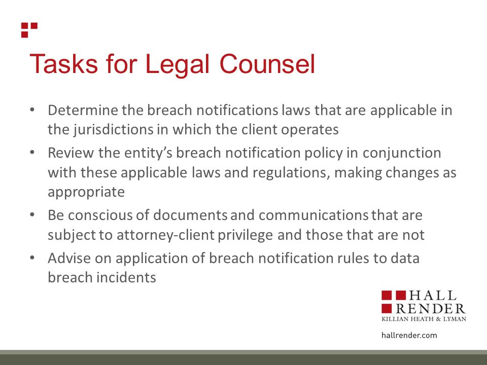 Tasks for Legal Counsel Determine the breach notifications laws that are applicable in the jurisdictions in which the client operates Review the entity's breach notification policy in conjunction with these applicable laws and regulations, making changes as appropriate Be conscious of documents and communications that are subject to attorney-client privilege and those that are not Advise on application of breach notification rules to data breach incidents