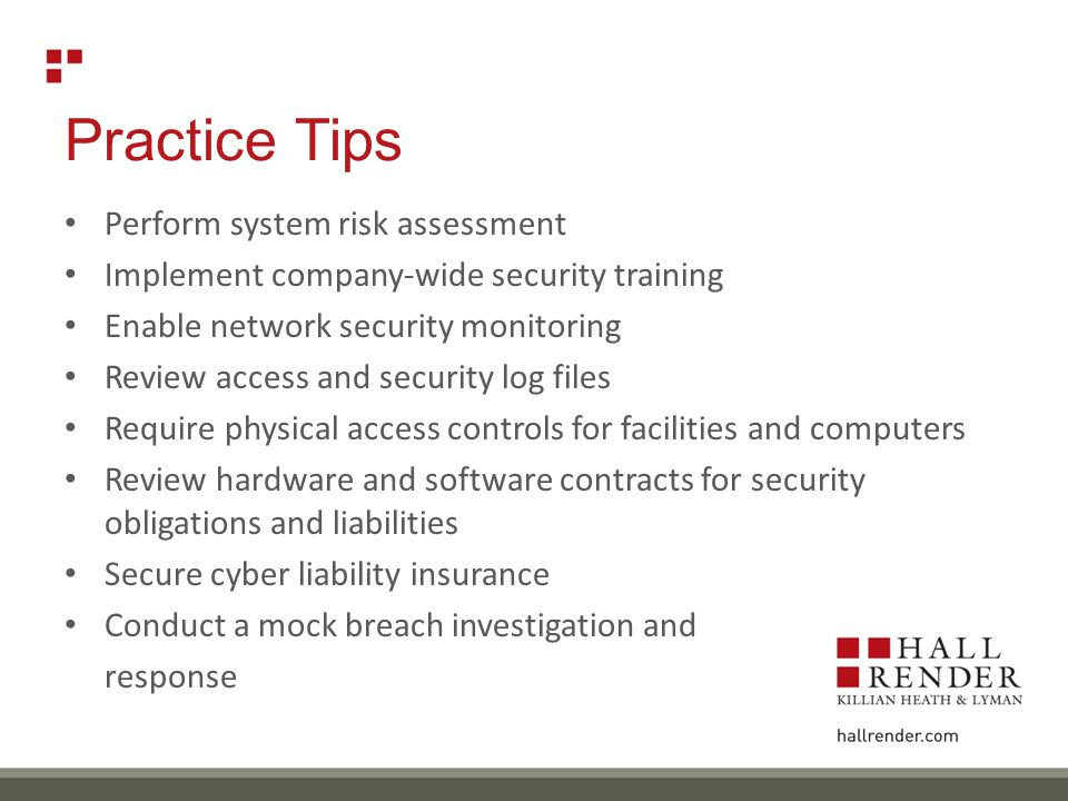 Practice Tips Perform system risk assessment Implement company-wide security training Enable network security monitoring Review access and security log files Require physical access controls for facilities and computers Review hardware and software contracts for security obligations and liabilities Secure cyber liability insurance Conduct a mock breach investigation and response