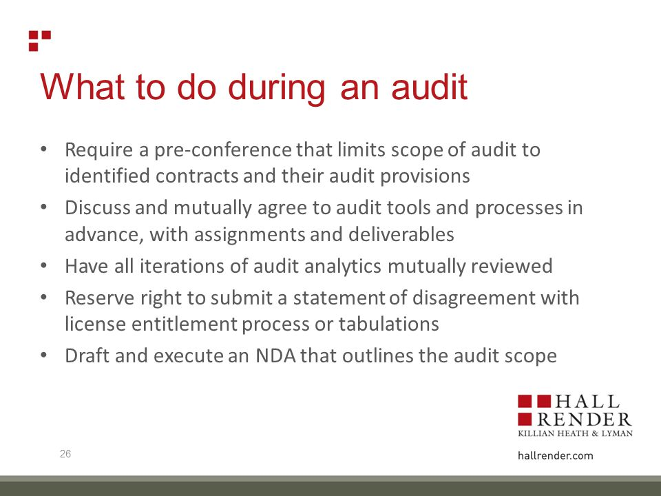 What to do during an audit Require a pre-conference that limits scope of audit to identified contracts and their audit provisions Discuss and mutually agree to audit tools and processes in advance, with assignments and deliverables Have all iterations of audit analytics mutually reviewed Reserve right to submit a statement of disagreement with license entitlement process or tabulations Draft and execute an NDA that outlines the audit scope 26