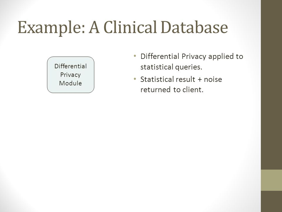 Example: A Clinical Database Differential Privacy applied to statistical queries. Statistical result + noise returned to client. Differential Privacy