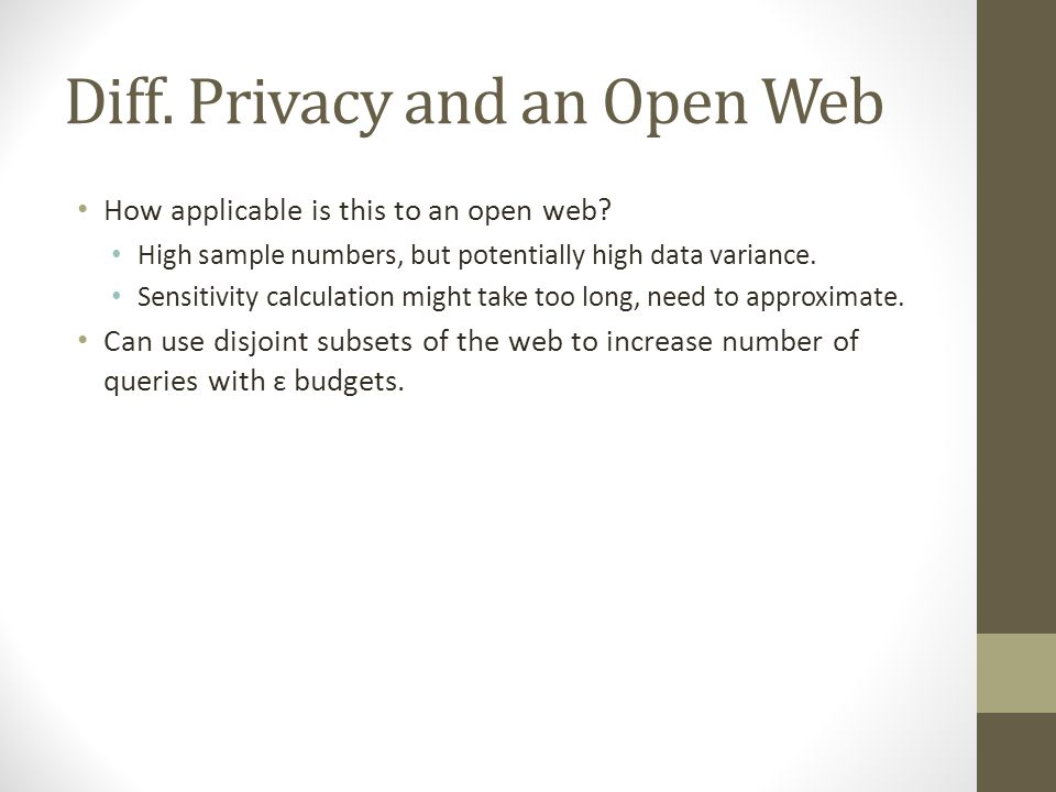 Diff. Privacy and an Open Web How applicable is this to an open web? High sample numbers, but potentially high data variance. Sensitivity calculation