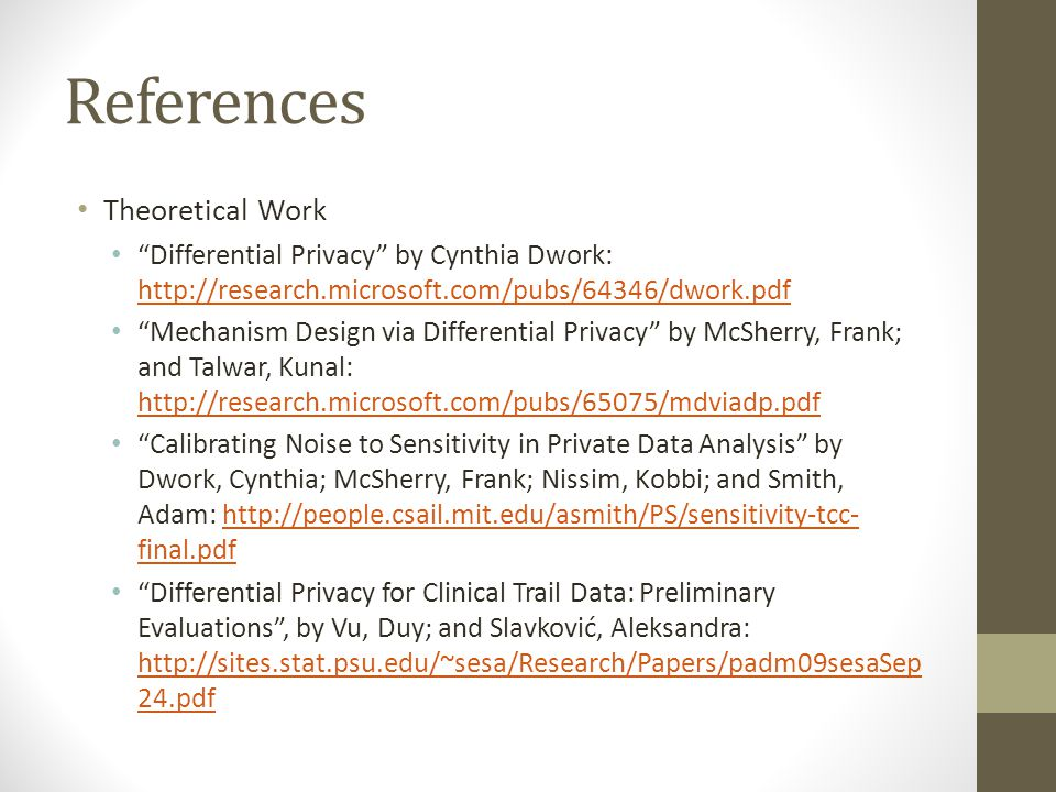 "References Theoretical Work ""Differential Privacy"" by Cynthia Dwork: http://research.microsoft.com/pubs/64346/dwork.pdf http://research.microsoft.com/"