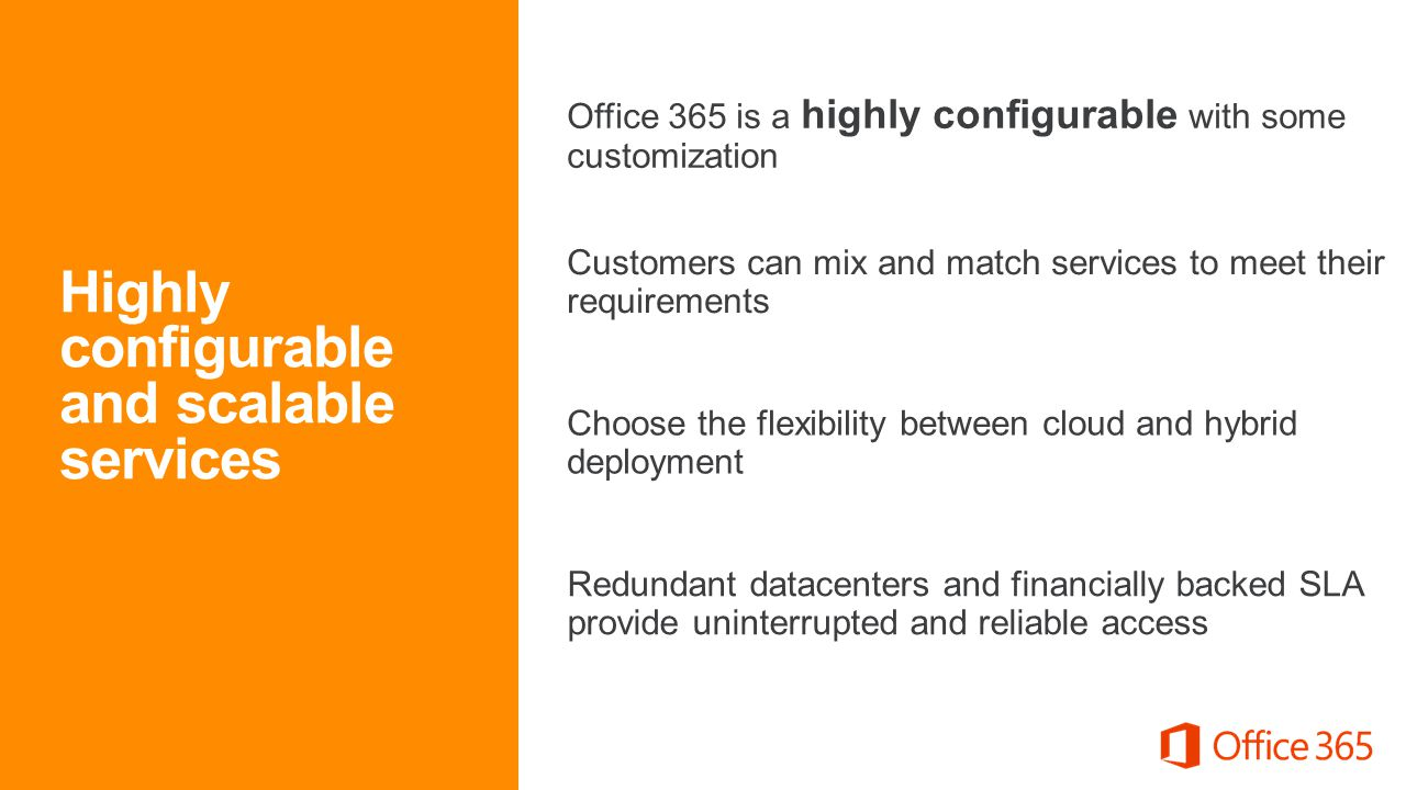 Customers can mix and match services to meet their requirements Redundant datacenters and financially backed SLA provide uninterrupted and reliable access Office 365 is a highly configurable with some customization Choose the flexibility between cloud and hybrid deployment