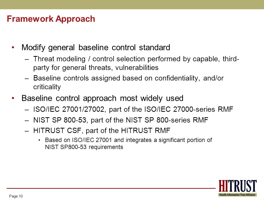 Page 10 Framework Approach Page 10 Modify general baseline control standard –Threat modeling / control selection performed by capable, third- party for general threats, vulnerabilities –Baseline controls assigned based on confidentiality, and/or criticality Baseline control approach most widely used –ISO/IEC 27001/27002, part of the ISO/IEC 27000-series RMF –NIST SP 800-53, part of the NIST SP 800-series RMF –HITRUST CSF, part of the HITRUST RMF Based on ISO/IEC 27001 and integrates a significant portion of NIST SP800-53 requirements