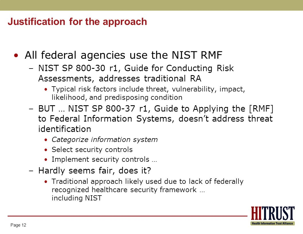 Page 12 Justification for the approach Page 12 All federal agencies use the NIST RMF –NIST SP 800-30 r1, Guide for Conducting Risk Assessments, addresses traditional RA Typical risk factors include threat, vulnerability, impact, likelihood, and predisposing condition –BUT … NIST SP 800-37 r1, Guide to Applying the [RMF] to Federal Information Systems, doesn't address threat identification Categorize information system Select security controls Implement security controls … –Hardly seems fair, does it.