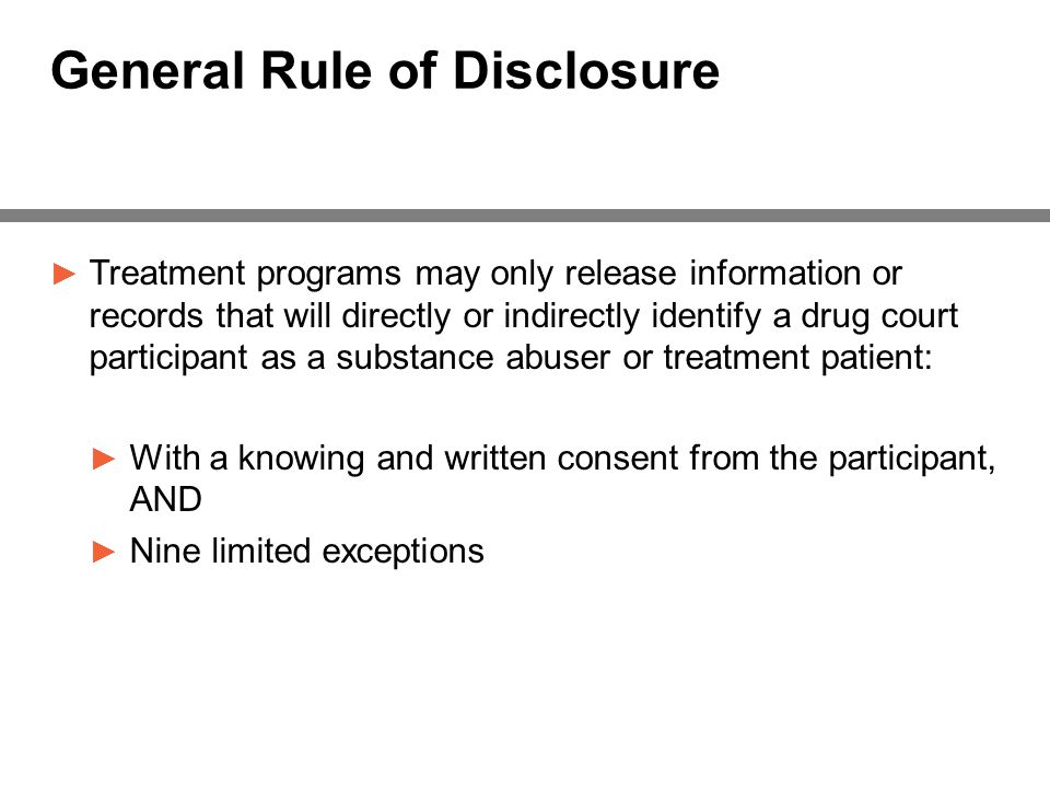 General Rule of Disclosure ► Treatment programs may only release information or records that will directly or indirectly identify a drug court participant as a substance abuser or treatment patient: ► With a knowing and written consent from the participant, AND ► Nine limited exceptions