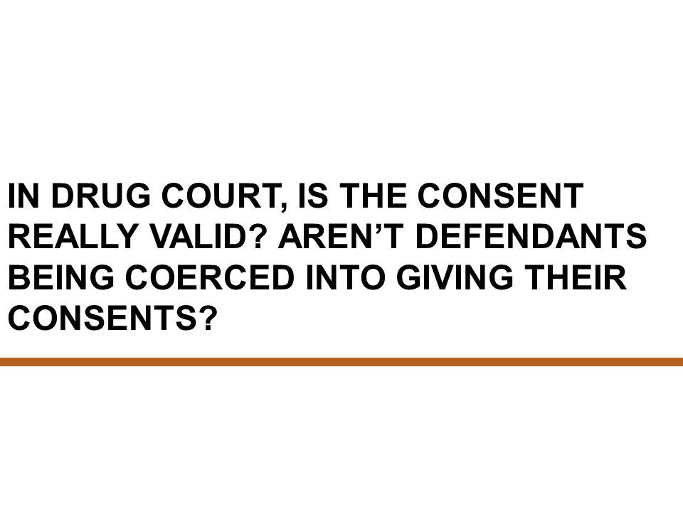 IN DRUG COURT, IS THE CONSENT REALLY VALID.