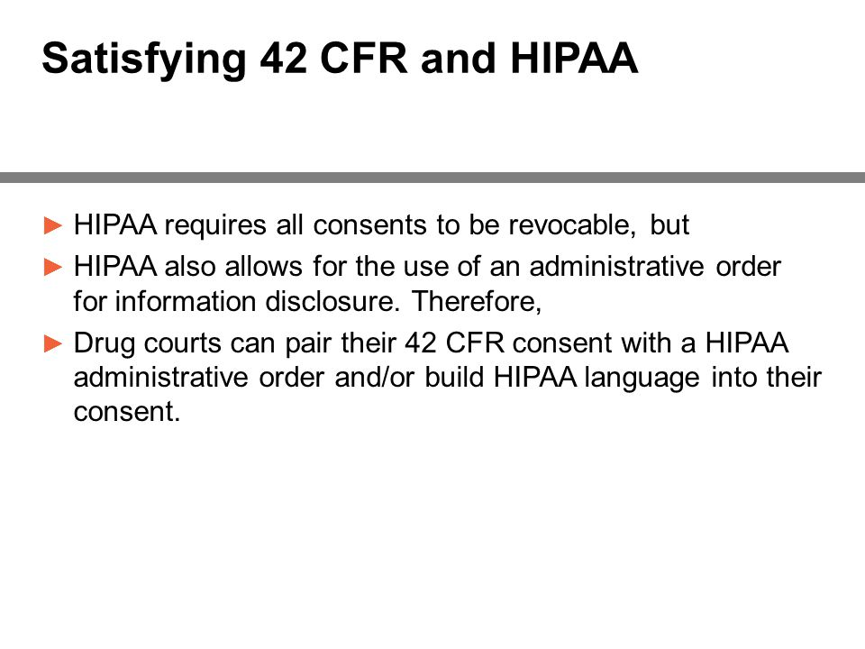 Satisfying 42 CFR and HIPAA ► HIPAA requires all consents to be revocable, but ► HIPAA also allows for the use of an administrative order for information disclosure.