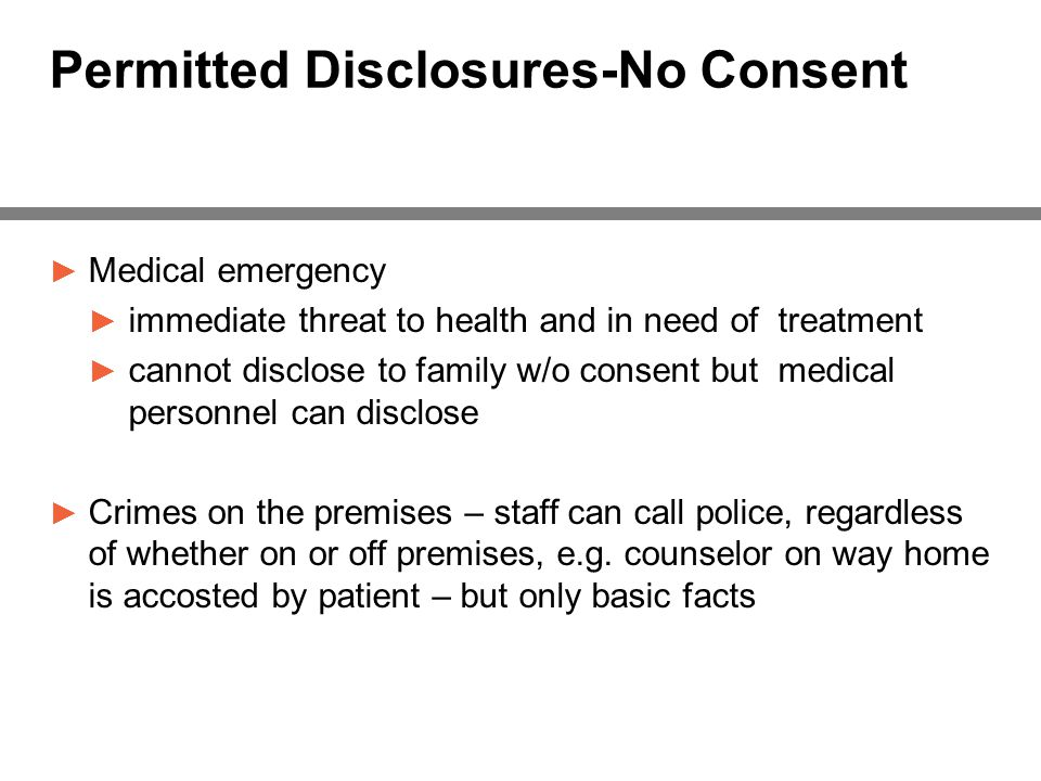 Permitted Disclosures-No Consent ► Medical emergency ► immediate threat to health and in need of treatment ► cannot disclose to family w/o consent but medical personnel can disclose ► Crimes on the premises – staff can call police, regardless of whether on or off premises, e.g.