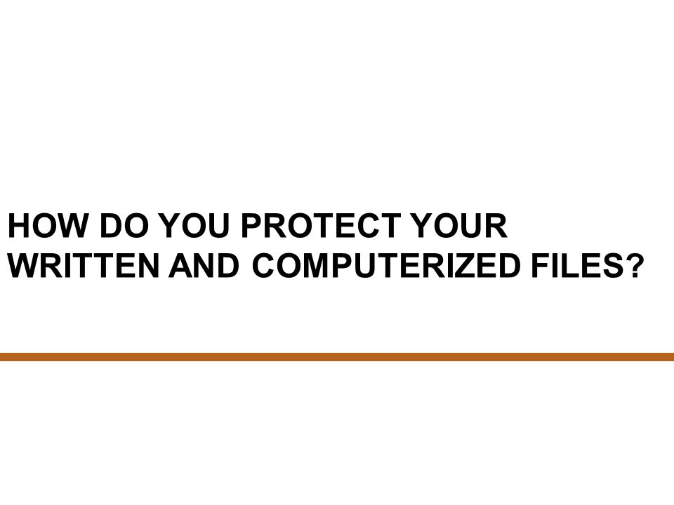 HOW DO YOU PROTECT YOUR WRITTEN AND COMPUTERIZED FILES?