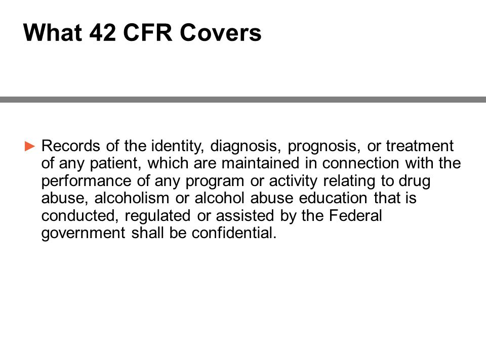 What 42 CFR Covers ► Records of the identity, diagnosis, prognosis, or treatment of any patient, which are maintained in connection with the performance of any program or activity relating to drug abuse, alcoholism or alcohol abuse education that is conducted, regulated or assisted by the Federal government shall be confidential.