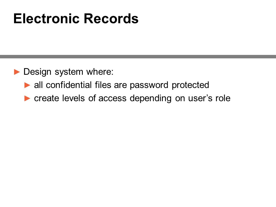 Electronic Records ► Design system where: ► all confidential files are password protected ► create levels of access depending on user's role