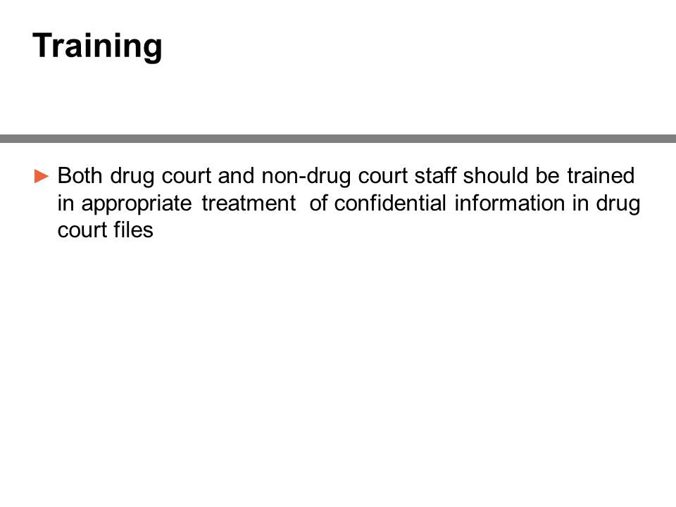 Training ► Both drug court and non-drug court staff should be trained in appropriate treatment of confidential information in drug court files