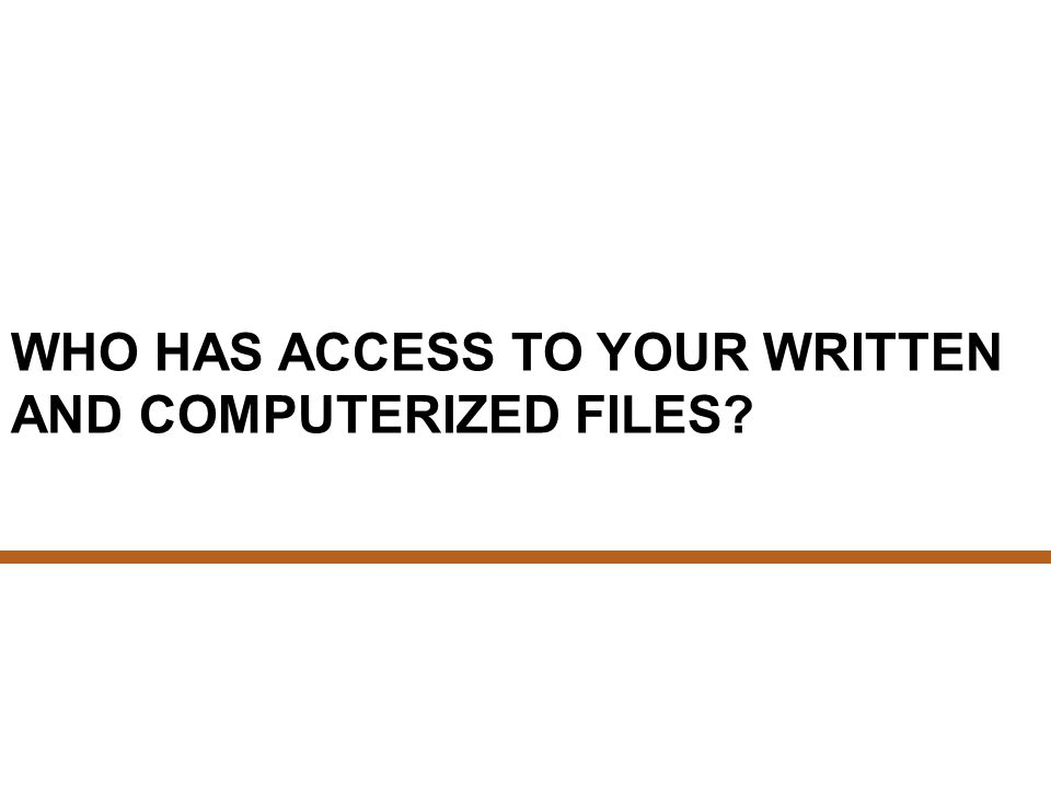 WHO HAS ACCESS TO YOUR WRITTEN AND COMPUTERIZED FILES