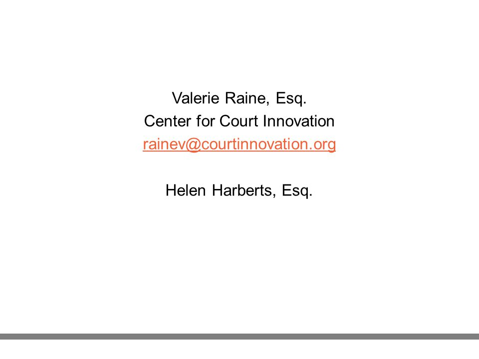 Valerie Raine, Esq. Center for Court Innovation rainev@courtinnovation.org Helen Harberts, Esq.