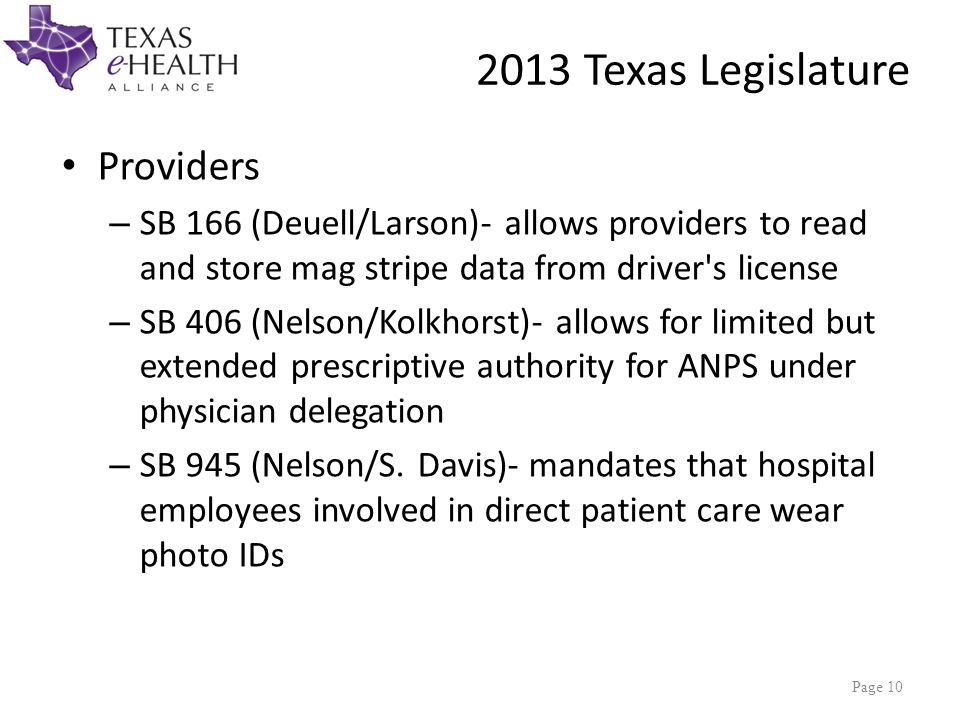 2013 Texas Legislature Providers – SB 166 (Deuell/Larson)- allows providers to read and store mag stripe data from driver s license – SB 406 (Nelson/Kolkhorst)- allows for limited but extended prescriptive authority for ANPS under physician delegation – SB 945 (Nelson/S.