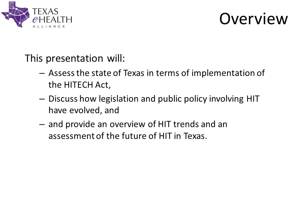 This presentation will: – – Assess the state of Texas in terms of implementation of the HITECH Act, – – Discuss how legislation and public policy involving HIT have evolved, and – – and provide an overview of HIT trends and an assessment of the future of HIT in Texas.